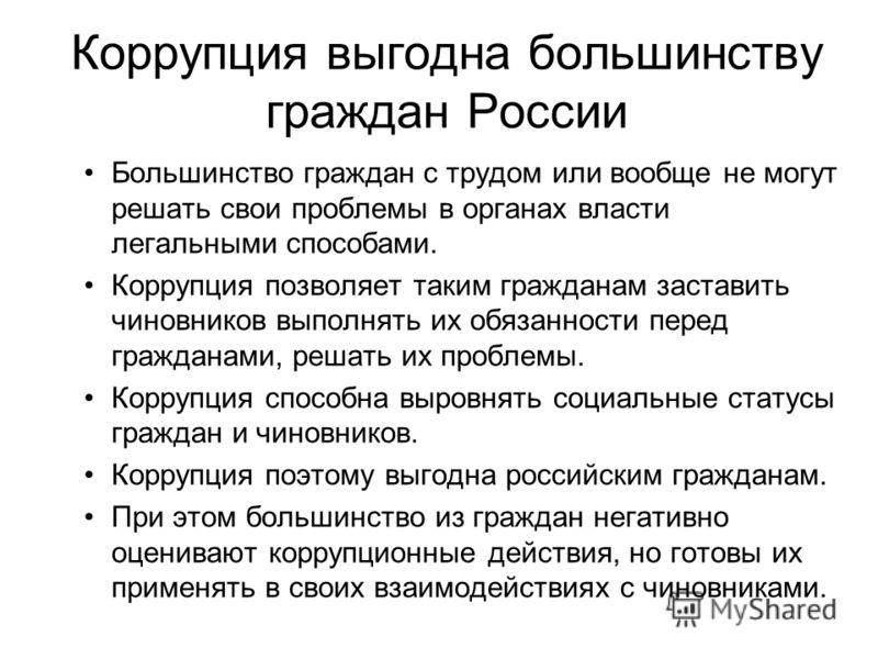 Коррупция выгодна большинству граждан России Большинство граждан с трудом или вообще не могут решать свои проблемы в органах власти легальными способами. Коррупция позволяет таким гражданам заставить чиновников выполнять их обязанности перед граждана