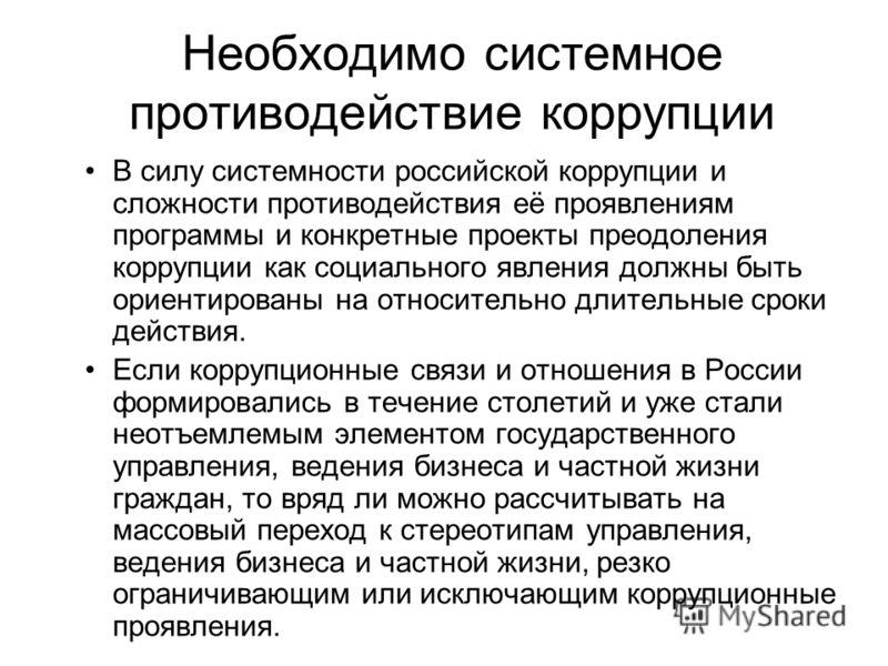 Необходимо системное противодействие коррупции В силу системности российской коррупции и сложности противодействия её проявлениям программы и конкретные проекты преодоления коррупции как социального явления должны быть ориентированы на относительно д