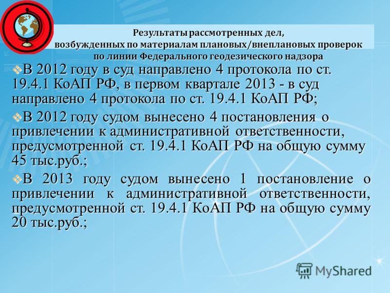 Результаты рассмотренных дел, возбужденных по материалам плановых/внеплановых проверок по линии Федерального геодезического надзора В 2012 году в суд направлено 4 протокола по ст. 19.4.1 КоАП РФ, в первом квартале 2013 - в суд направлено 4 протокола