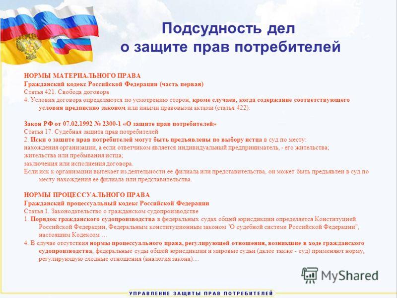 Подсудность дел о защите прав потребителей НОРМЫ МАТЕРИАЛЬНОГО ПРАВА Гражданский кодекс Российской Федерации (часть первая) Статья 421. Свобода договора 4. Условия договора определяются по усмотрению сторон, кроме случаев, когда содержание соответств