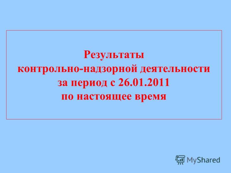 Результаты контрольно-надзорной деятельности за период с 26.01.2011 по настоящее время