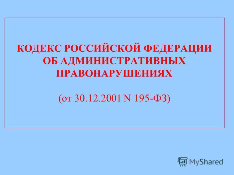 КОДЕКС РОССИЙСКОЙ ФЕДЕРАЦИИ ОБ АДМИНИСТРАТИВНЫХ ПРАВОНАРУШЕНИЯХ (от 30.12.2001 N 195-ФЗ)