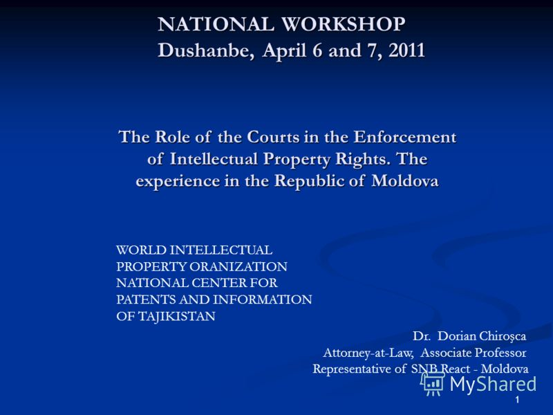 1 NATIONAL WORKSHOP Dushanbe, April 6 and 7, 2011 NATIONAL WORKSHOP Dushanbe, April 6 and 7, 2011 The Role of the Courts in the Enforcement of Intellectual Property Rights. The experience in the Republic of Moldova WORLD INTELLECTUAL PROPERTY ORANIZA