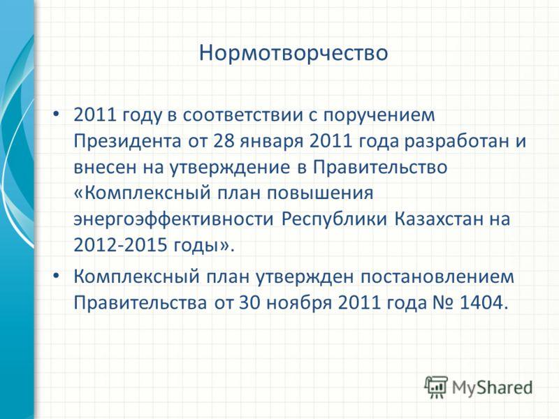 Нормотворчество 2011 году в соответствии с поручением Президента от 28 января 2011 года разработан и внесен на утверждение в Правительство «Комплексный план повышения энергоэффективности Республики Казахстан на 2012-2015 годы». Комплексный план утвер