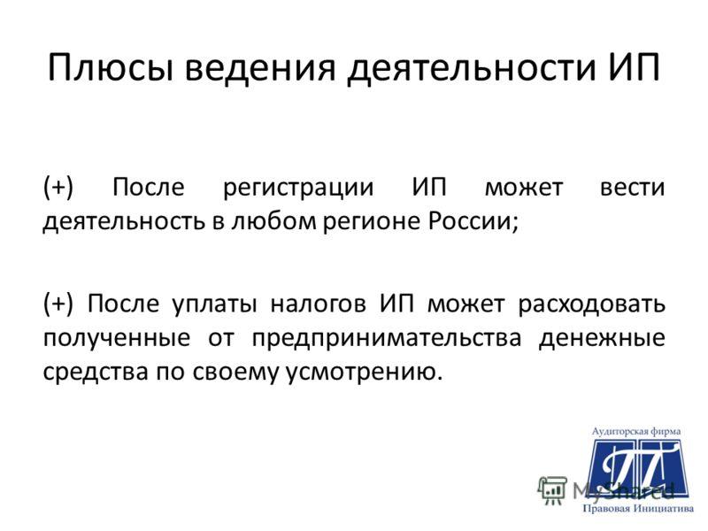 Плюсы ведения деятельности ИП (+) После регистрации ИП может вести деятельность в любом регионе России; (+) После уплаты налогов ИП может расходовать полученные от предпринимательства денежные средства по своему усмотрению.