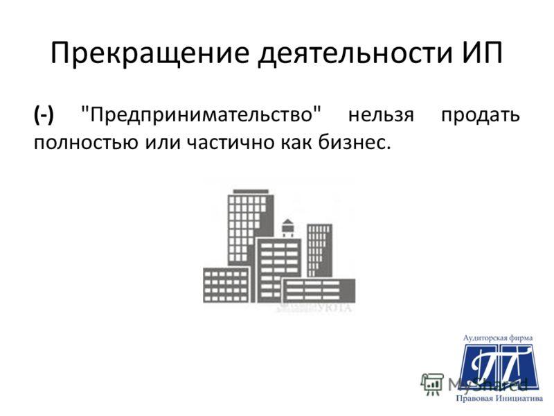 Прекращение деятельности ИП (-) Предпринимательство нельзя продать полностью или частично как бизнес.