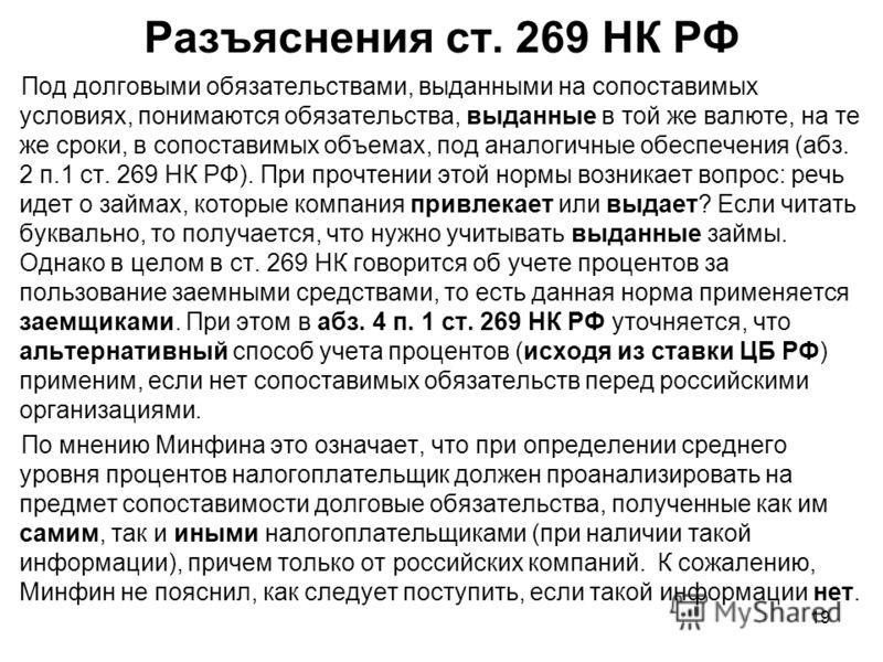 19 Разъяснения ст. 269 НК РФ Под долговыми обязательствами, выданными на сопоставимых условиях, понимаются обязательства, выданные в той же валюте, на те же сроки, в сопоставимых объемах, под аналогичные обеспечения (абз. 2 п.1 ст. 269 НК РФ). При пр