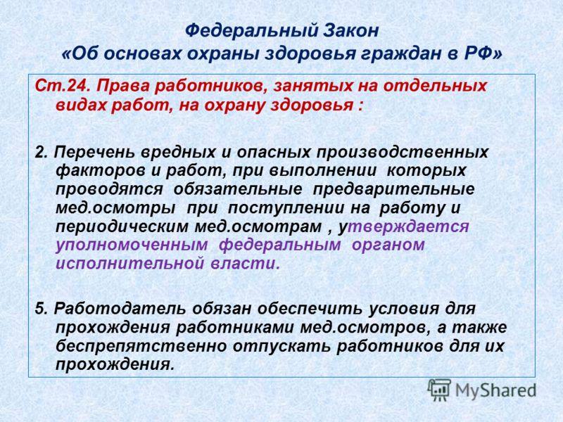 Федеральный Закон «Об основах охраны здоровья граждан в РФ» Ст.24. Права работников, занятых на отдельных видах работ, на охрану здоровья : 2. Перечень вредных и опасных производственных факторов и работ, при выполнении которых проводятся обязательны