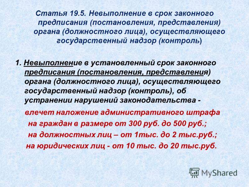Статья 19.5. Невыполнение в срок законного предписания (постановления, представления) органа (должностного лица), осуществляющего государственный надзор (контроль) 1. Невыполнение в установленный срок законного предписания (постановления, представлен