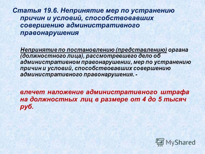 Статья 19.6. Непринятие мер по устранению причин и условий, способствовавших совершению административного правонарушения Непринятие по постановлению (представлению) органа (должностного лица), рассмотревшего дело об административном правонарушении, м