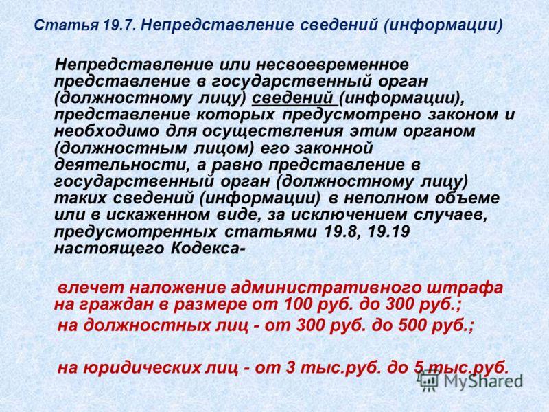 Статья 19.7. Непредставление сведений (информации) Непредставление или несвоевременное представление в государственный орган (должностному лицу) сведений (информации), представление которых предусмотрено законом и необходимо для осуществления этим ор
