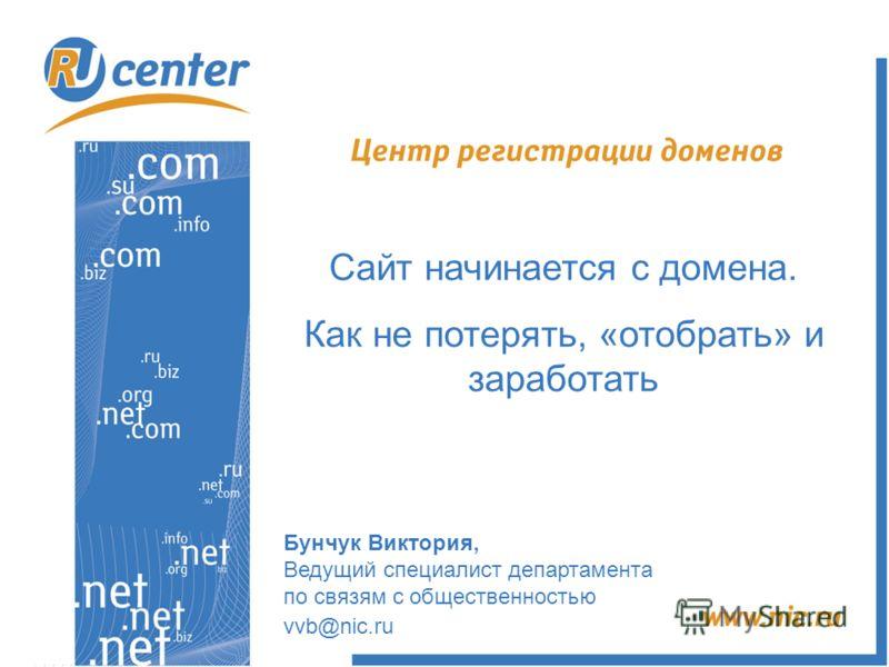 Бунчук Виктория, Ведущий специалист департамента по связям с общественностью vvb@nic.ru Сайт начинается с домена. Как не потерять, «отобрать» и заработать