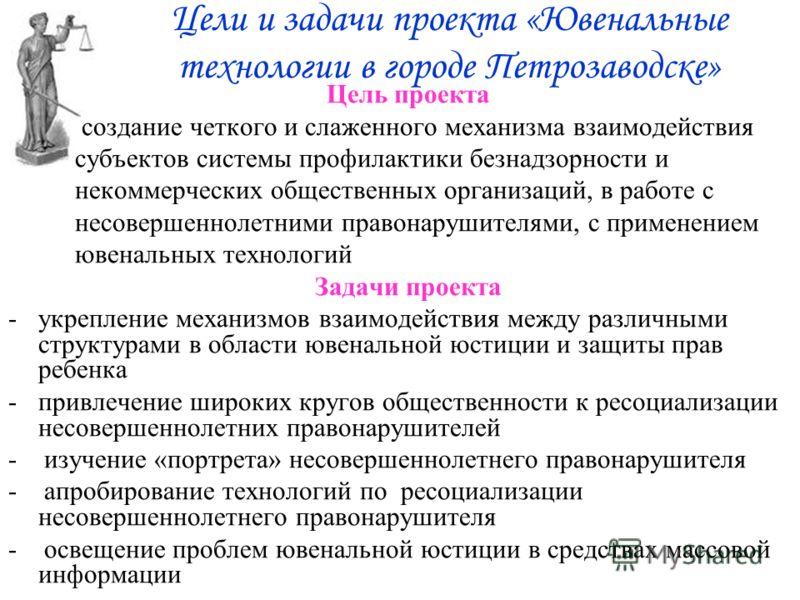 Цели и задачи проекта «Ювенальные технологии в городе Петрозаводске» Цель проекта создание четкого и слаженного механизма взаимодействия субъектов системы профилактики безнадзорности и некоммерческих общественных организаций, в работе с несовершеннол