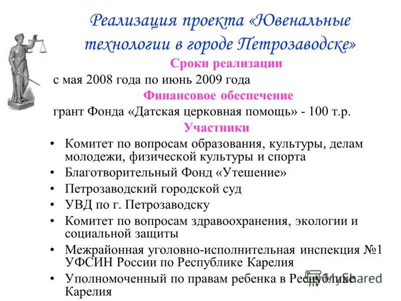 Реализация проекта «Ювенальные технологии в городе Петрозаводске» Сроки реализации с мая 2008 года по июнь 2009 года Финансовое обеспечение грант Фонда «Датская церковная помощь» - 100 т.р. Участники Комитет по вопросам образования, культуры, делам м