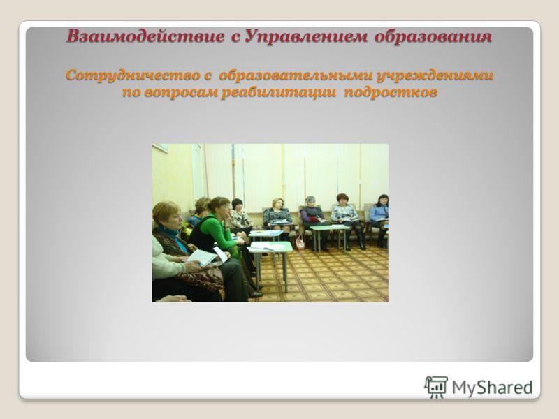 Взаимодействие с Управлением образования Сотрудничество с образовательными учреждениями по вопросам реабилитации подростков