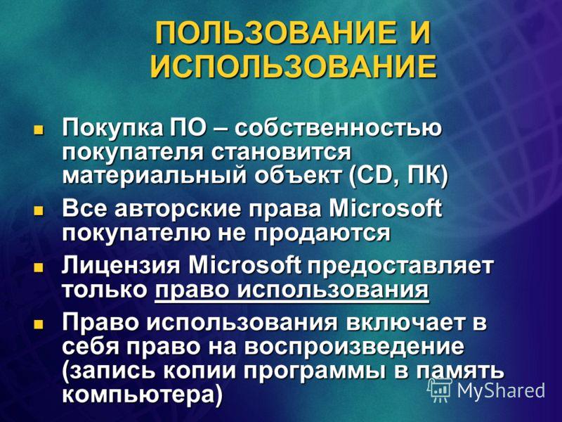ПОЛЬЗОВАНИЕ И ИСПОЛЬЗОВАНИЕ Покупка ПО – собственностью покупателя становится материальный объект (CD, ПК) Покупка ПО – собственностью покупателя становится материальный объект (CD, ПК) Все авторские права Microsoft покупателю не продаются Все авторс