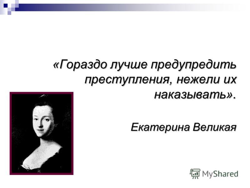 «Гораздо лучше предупредить преступления, нежели их наказывать». Екатерина Великая