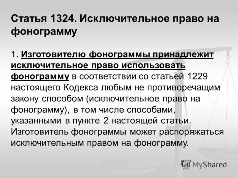 Статья 1324. Исключительное право на фонограмму 1. Изготовителю фонограммы принадлежит исключительное право использовать фонограмму в соответствии со статьей 1229 настоящего Кодекса любым не противоречащим закону способом (исключительное право на фон