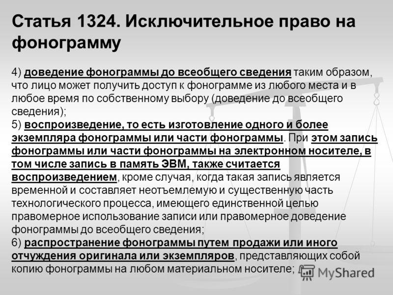 Статья 1324. Исключительное право на фонограмму 4) доведение фонограммы до всеобщего сведения таким образом, что лицо может получить доступ к фонограмме из любого места и в любое время по собственному выбору (доведение до всеобщего сведения); 5) восп