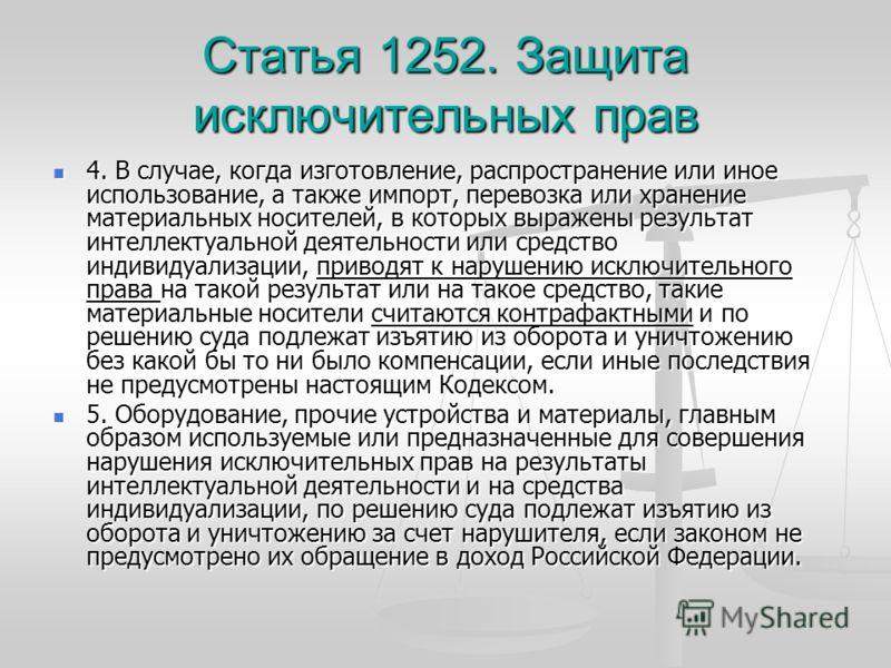 Статья 1252. Защита исключительных прав 4. В случае, когда изготовление, распространение или иное использование, а также импорт, перевозка или хранение материальных носителей, в которых выражены результат интеллектуальной деятельности или средство ин
