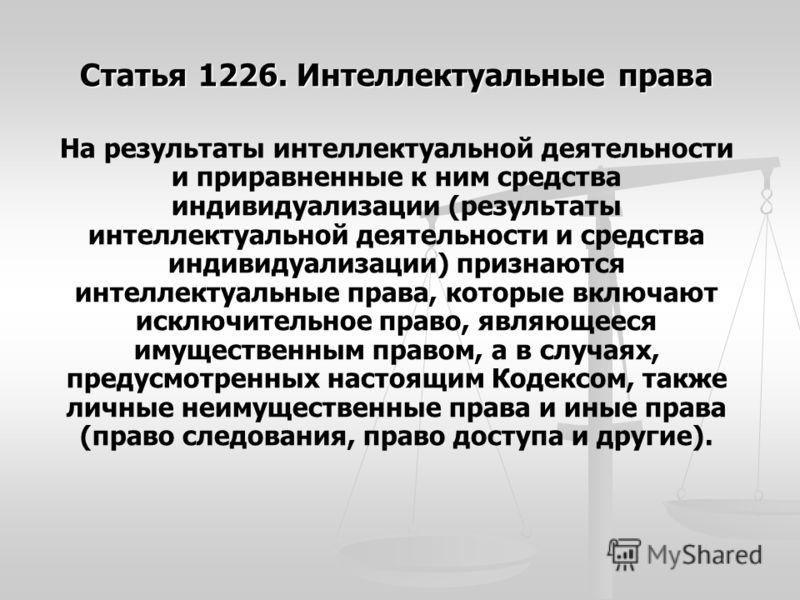 Статья 1226. Интеллектуальные права На результаты интеллектуальной деятельности и приравненные к ним средства индивидуализации (результаты интеллектуальной деятельности и средства индивидуализации) признаются интеллектуальные права, которые включают