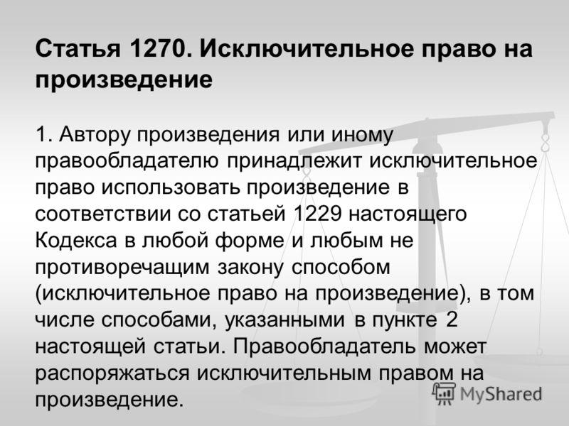 Статья 1270. Исключительное право на произведение 1. Автору произведения или иному правообладателю принадлежит исключительное право использовать произведение в соответствии со статьей 1229 настоящего Кодекса в любой форме и любым не противоречащим за