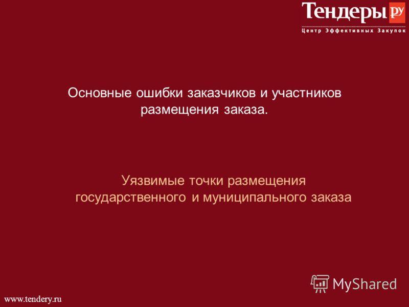 www.tendery.ru Основные ошибки заказчиков и участников размещения заказа. Уязвимые точки размещения государственного и муниципального заказа