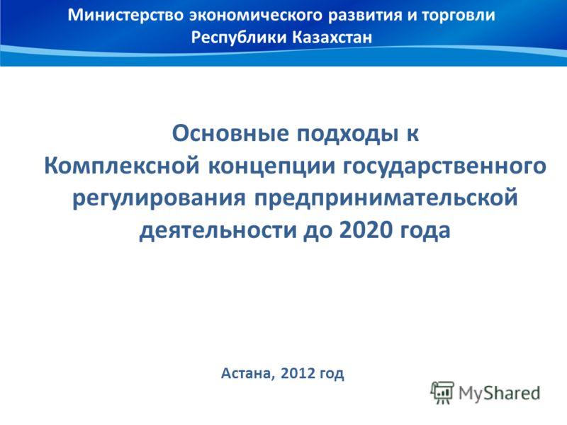 Министерство экономического развития и торговли Республики Казахстан Основные подходы к Комплексной концепции государственного регулирования предпринимательской деятельности до 2020 года Астана, 2012 год