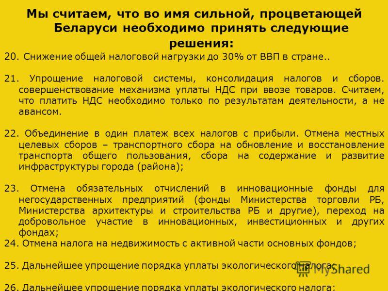 Мы считаем, что во имя сильной, процветающей Беларуси необходимо принять следующие решения: 20. Снижение общей налоговой нагрузки до 30% от ВВП в стране.. 21. Упрощение налоговой системы, консолидация налогов и сборов. совершенствование механизма упл