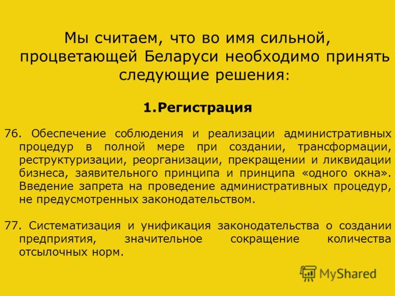 Мы считаем, что во имя сильной, процветающей Беларуси необходимо принять следующие решения : 1.Регистрация 76. Обеспечение соблюдения и реализации административных процедур в полной мере при создании, трансформации, реструктуризации, реорганизации, п