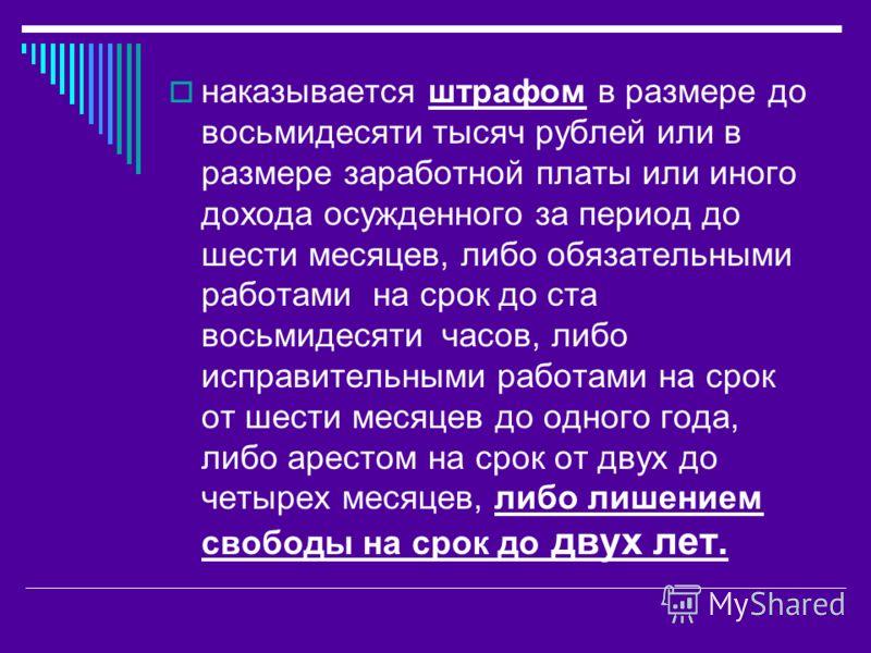наказывается штрафом в размере до восьмидесяти тысяч рублей или в размере заработной платы или иного дохода осужденного за период до шести месяцев, либо обязательными работами на срок до ста восьмидесяти часов, либо исправительными работами на срок о