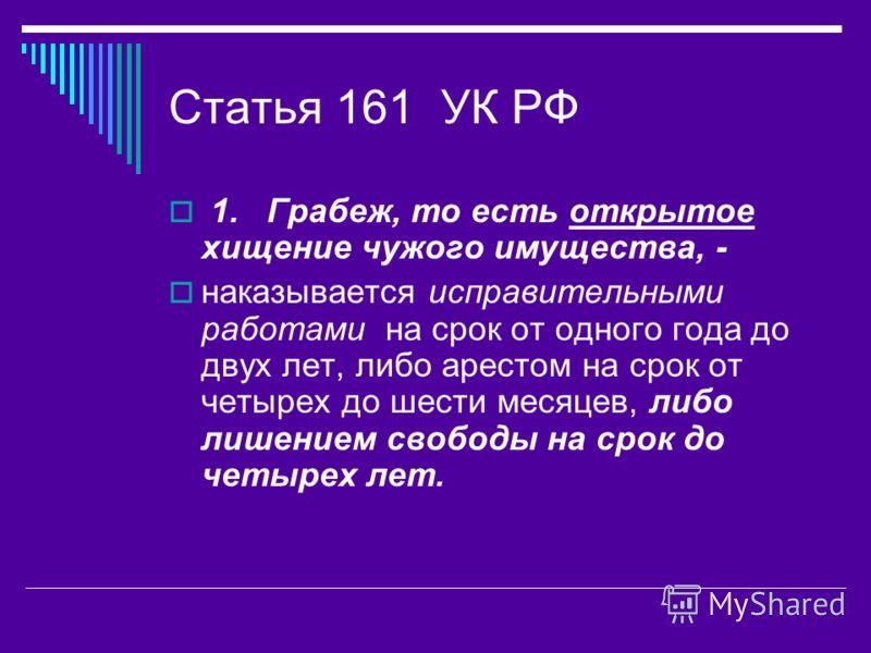 Статья 161 УК РФ 1. Грабеж, то есть открытое хищение чужого имущества, - наказывается исправительными работами на срок от одного года до двух лет, либо арестом на срок от четырех до шести месяцев, либо лишением свободы на срок до четырех лет.