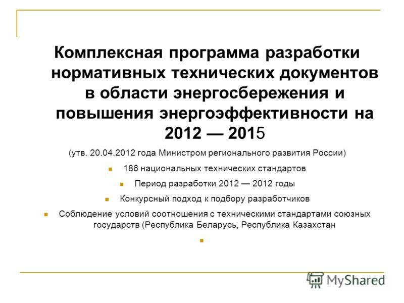 Комплексная программа разработки нормативных технических документов в области энергосбережения и повышения энергоэффективности на 2012 2015 (утв. 20.04.2012 года Министром регионального развития России) 186 национальных технических стандартов Период