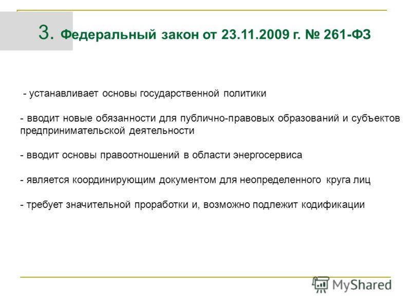 3. Федеральный закон от 23.11.2009 г. 261-ФЗ - устанавливает основы государственной политики - вводит новые обязанности для публично-правовых образований и субъектов предпринимательской деятельности - вводит основы правоотношений в области энергосерв