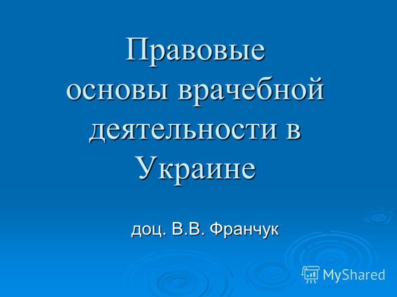 Правовые основы врачебной деятельности в Украине доц. В.В. Франчук