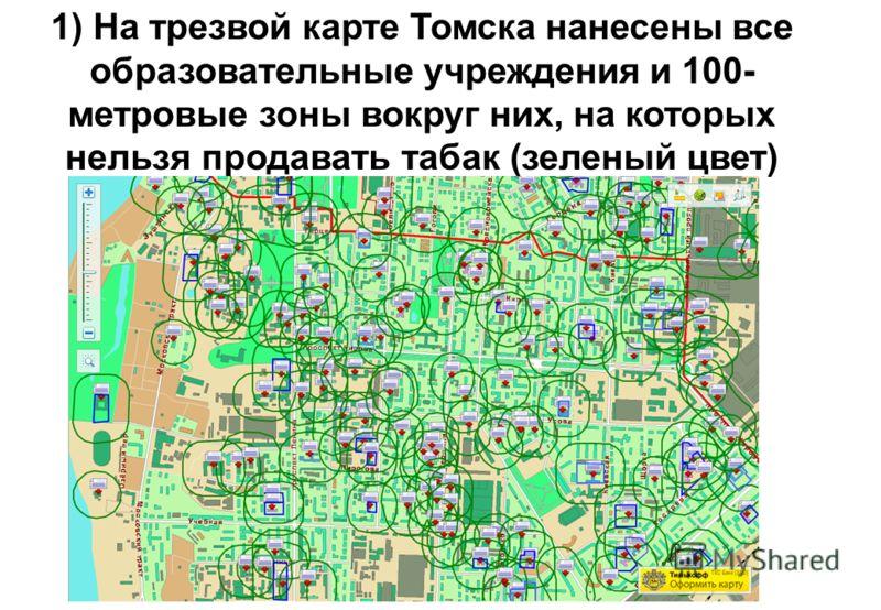 1) На трезвой карте Томска нанесены все образовательные учреждения и 100- метровые зоны вокруг них, на которых нельзя продавать табак (зеленый цвет)