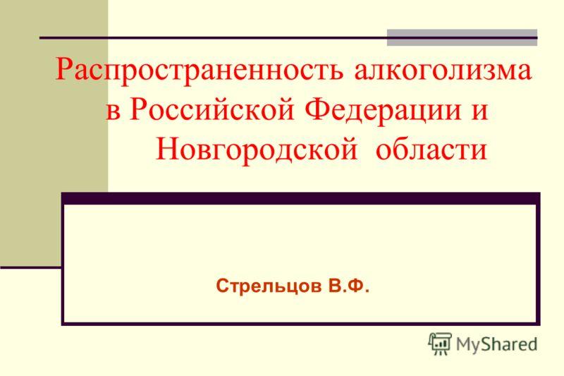 Распространенность алкоголизма в Российской Федерации и Новгородской области Стрельцов В.Ф.