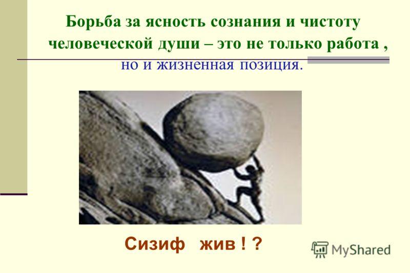 Борьба за ясность сознания и чистоту человеческой души – это не только работа, но и жизненная позиция. Сизиф жив ! ?
