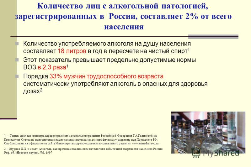 Количество лиц с алкогольной патологией, зарегистрированных в России, составляет 2% от всего населения Количество употребляемого алкоголя на душу населения составляет 18 литров в год в пересчете на чистый спирт 1 Этот показатель превышает предельно д