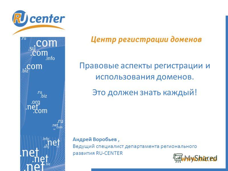 Правовые аспекты регистрации и использования доменов. Это должен знать каждый! Андрей Воробьев, Ведущий специалист департамента регионального развития RU-CENTER