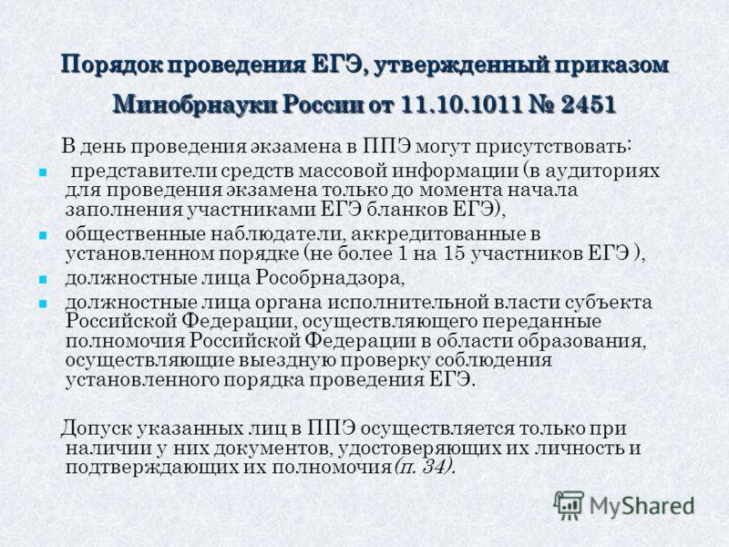 Порядок проведения ЕГЭ, утвержденный приказом Минобрнауки России от 11.10.1011 2451 В день проведения экзамена в ППЭ могут присутствовать: представители средств массовой информации (в аудиториях для проведения экзамена только до момента начала заполн