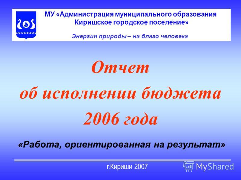 Отчет об исполнении бюджета 2006 года МУ «Администрация муниципального образования Киришское городское поселение» Энергия природы – на благо человека «Работа, ориентированная на результат»