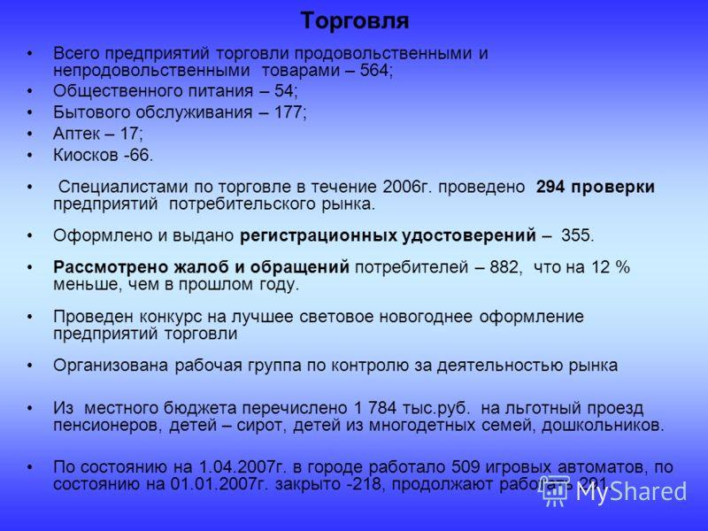 Всего предприятий торговли продовольственными и непродовольственными товарами – 564; Общественного питания – 54; Бытового обслуживания – 177; Аптек – 17; Киосков -66. Специалистами по торговле в течение 2006г. проведено 294 проверки предприятий потре