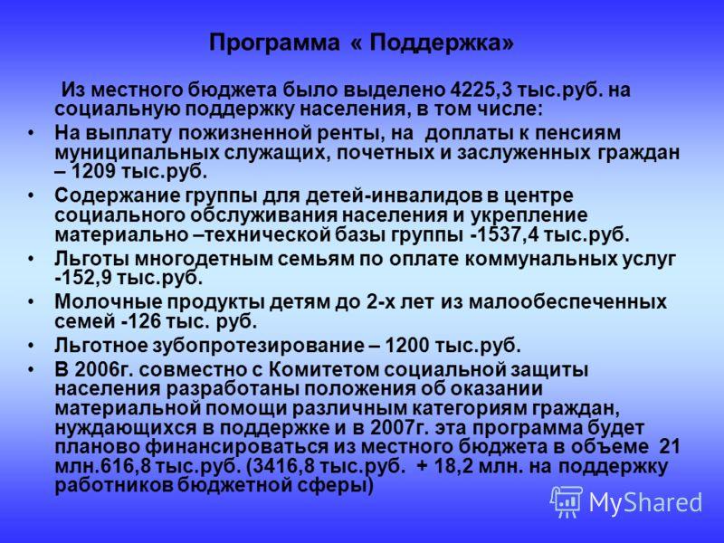 Из местного бюджета было выделено 4225,3 тыс.руб. на социальную поддержку населения, в том числе: На выплату пожизненной ренты, на доплаты к пенсиям муниципальных служащих, почетных и заслуженных граждан – 1209 тыс.руб. Содержание группы для детей-ин