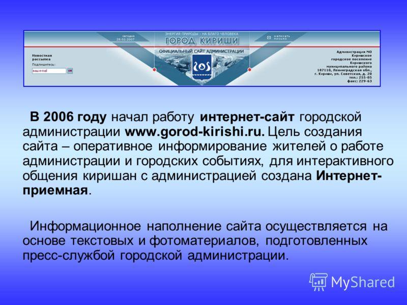 В 2006 году начал работу интернет-сайт городской администрации www.gorod-kirishi.ru. Цель создания сайта – оперативное информирование жителей о работе администрации и городских событиях, для интерактивного общения киришан с администрацией создана Инт