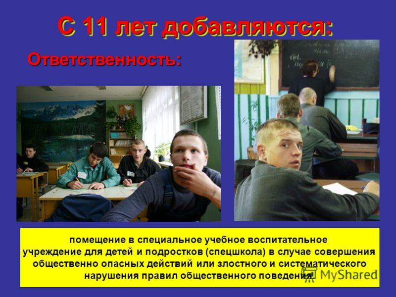 С 11 лет добавляются: - Ответственность: помещение в специальное учебное воспитательное учреждение для детей и подростков (спецшкола) в случае совершения общественно опасных действий или злостного и систематического нарушения правил общественного пов