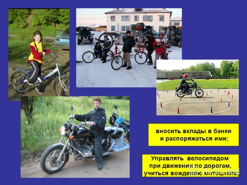 Управлять велосипедом при движении по дорогам, учиться вождению мотоцикла; вносить вклады в банки и распоряжаться ими;