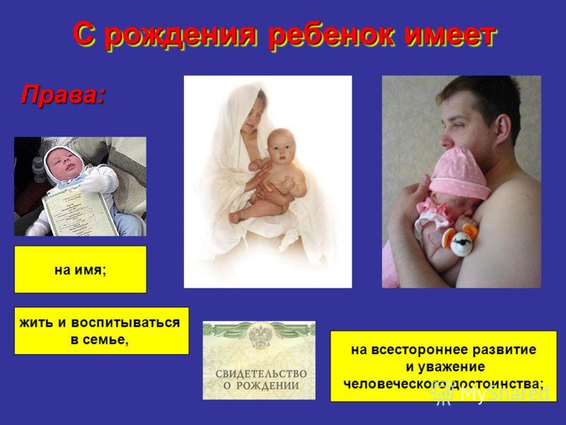 С рождения ребенок имеет Права: на имя; жить и воспитываться в семье, на всестороннее развитие и уважение человеческого достоинства;