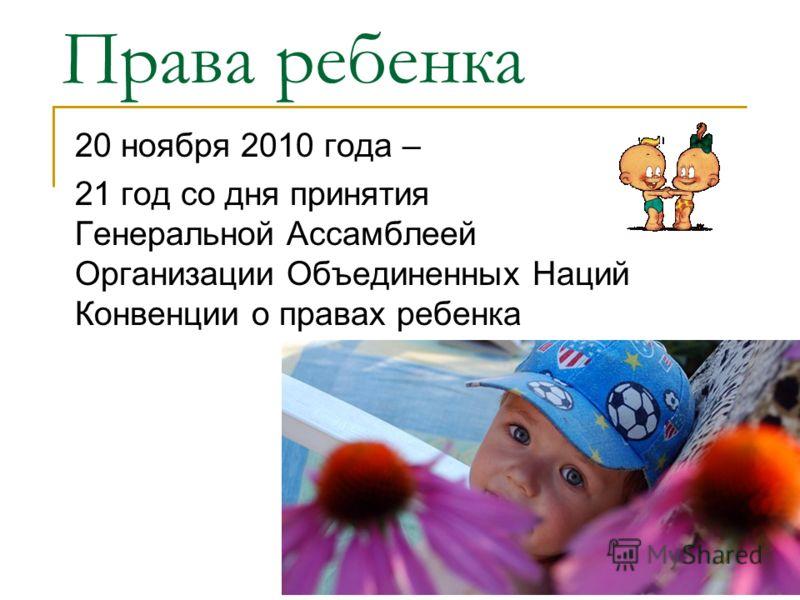 Права ребенка 20 ноября 2010 года – 21 год со дня принятия Генеральной Ассамблеей Организации Объединенных Наций Конвенции о правах ребенка