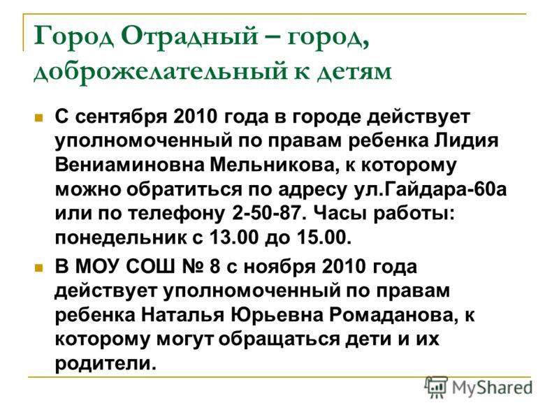 С сентября 2010 года в городе действует уполномоченный по правам ребенка Лидия Вениаминовна Мельникова, к которому можно обратиться по адресу ул.Гайдара-60а или по телефону 2-50-87. Часы работы: понедельник с 13.00 до 15.00. В МОУ СОШ 8 с ноября 2010